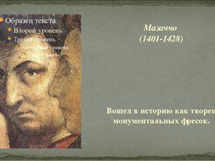 Мазаччо (1401-1428) Вошел в историю как творец монументальных фресок.
