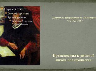 Принадлежал к римской школе полифонистов Джованни Пьерлуиджи да Палестрина (о