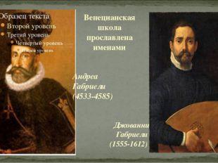 Венецианская школа прославлена именами Андреа Габриели (4533-4585) Джованни Г