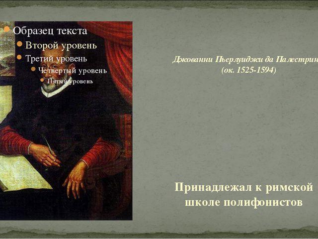 Принадлежал к римской школе полифонистов Джованни Пьерлуиджи да Палестрина (о...