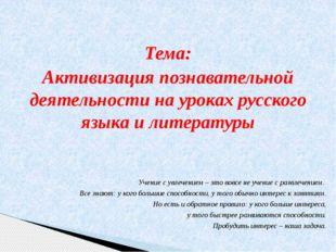Тема: Активизация познавательной деятельности на уроках русского языка и лит