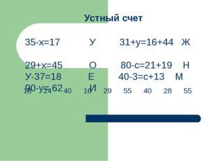 Устный счет 35-х=17 У 31+у=16+44 Ж 29+х=45 О 80-с=21+19 Н У-37=18 Е 40-3=с+13