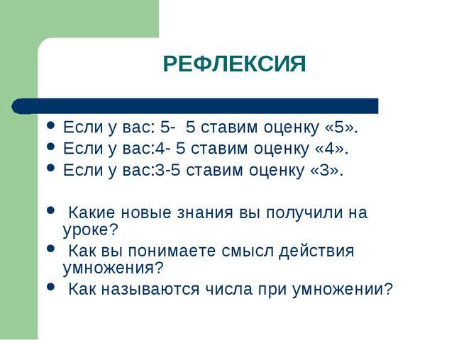 РЕФЛЕКСИЯ Если у вас: 5- 5 ставим оценку «5». Если у вас:4- 5 ставим оценку «...