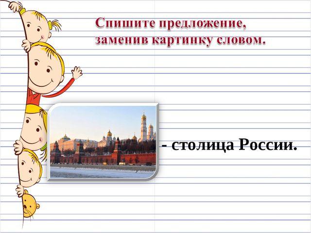 Москва - столица России.