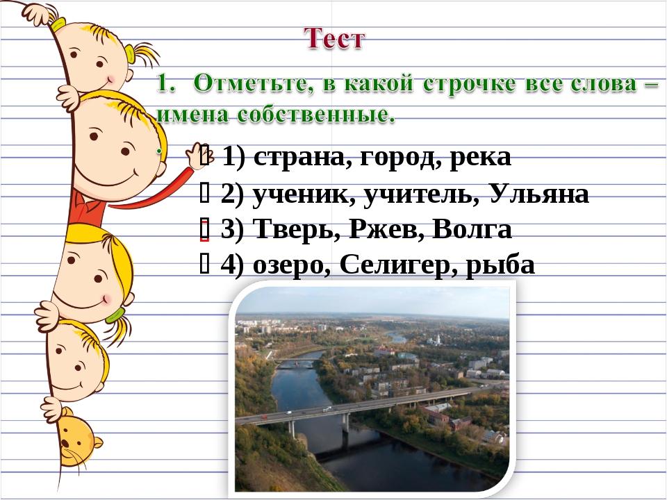   1) страна, город, река  2) ученик, учитель, Ульяна  3) Тверь, Ржев, Вол...