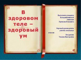Выполнила учащаяся Большевяземской гимназии Лунякова Елизавета Научный руково