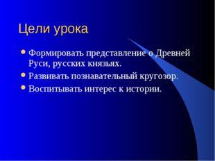 Цели урока Формировать представление о Древней Руси, русских князьях. Развива