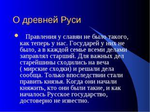 О древней Руси Правления у славян не было такого, как теперь у нас. Государей