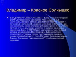 Владимир – Красное Солнышко ВЛАĘИМИР I СВЯТОС˘АВИЧ (?-1015), князь новгород