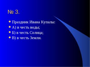 № 3. Праздник Ивана Купалы: А) в честь воды; Б) в честь Солнца; В) в честь Зе