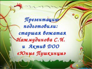 Презентацию подготовили: старшая вожатая Нажмудинова С.И. и Актив ДОО «Юные П