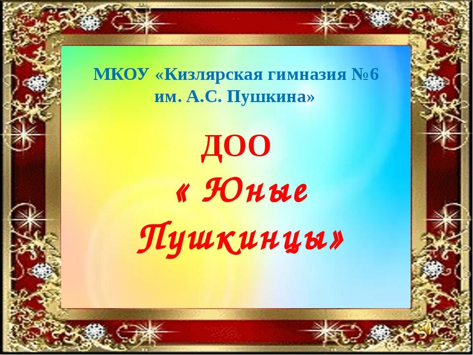 МКОУ «Кизлярская гимназия №6 им. А.С. Пушкина» ДОО « Юные Пушкинцы»