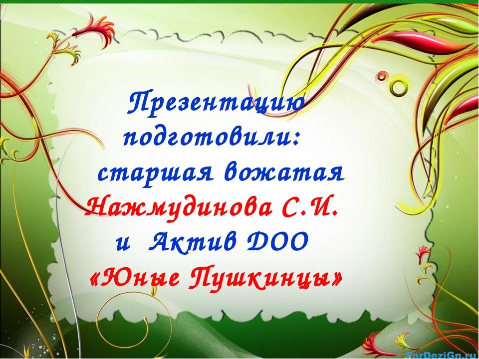 Презентацию подготовили: старшая вожатая Нажмудинова С.И. и Актив ДОО «Юные П...