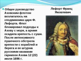 Общее руководство Азовским флотом возлагалось на сподвижника царя Ф. Лефорта.