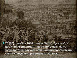 "20 (30) октября 1696 г. царь Петр 1 ""указал"", а Дума ""приговорила"": ""Морским"