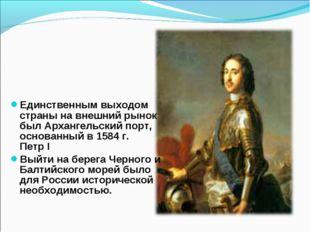 Единственным выходом страны на внешний рынок был Архангельский порт, основанн