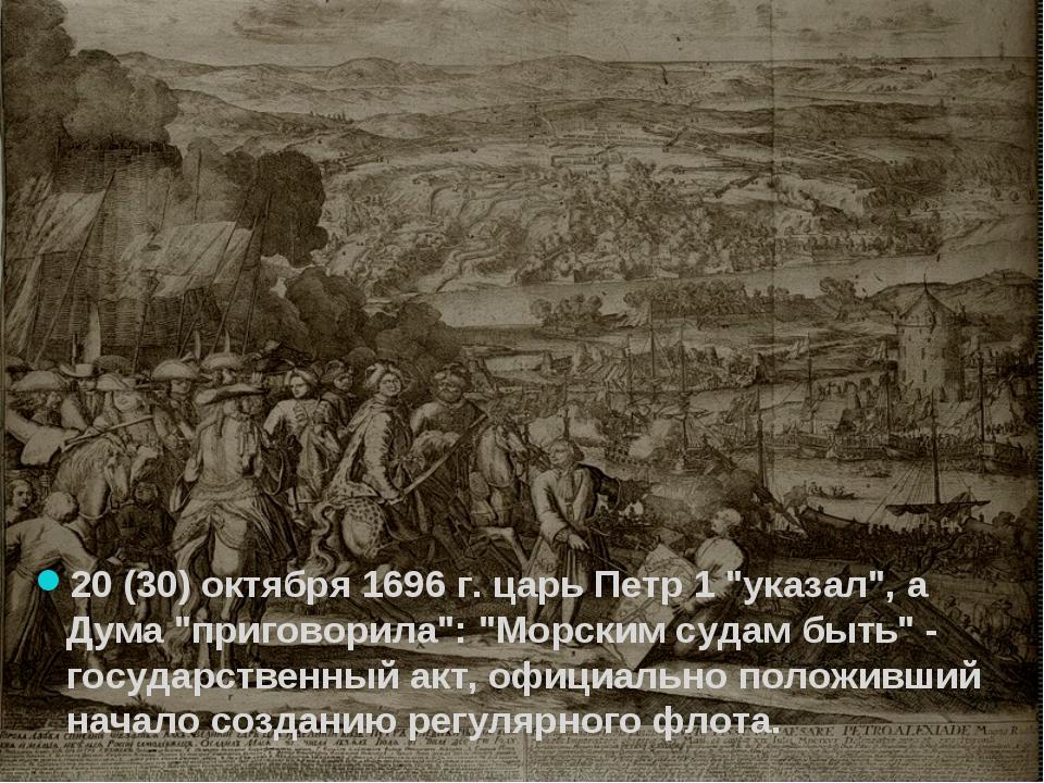 "20 (30) октября 1696 г. царь Петр 1 ""указал"", а Дума ""приговорила"": ""Морским..."