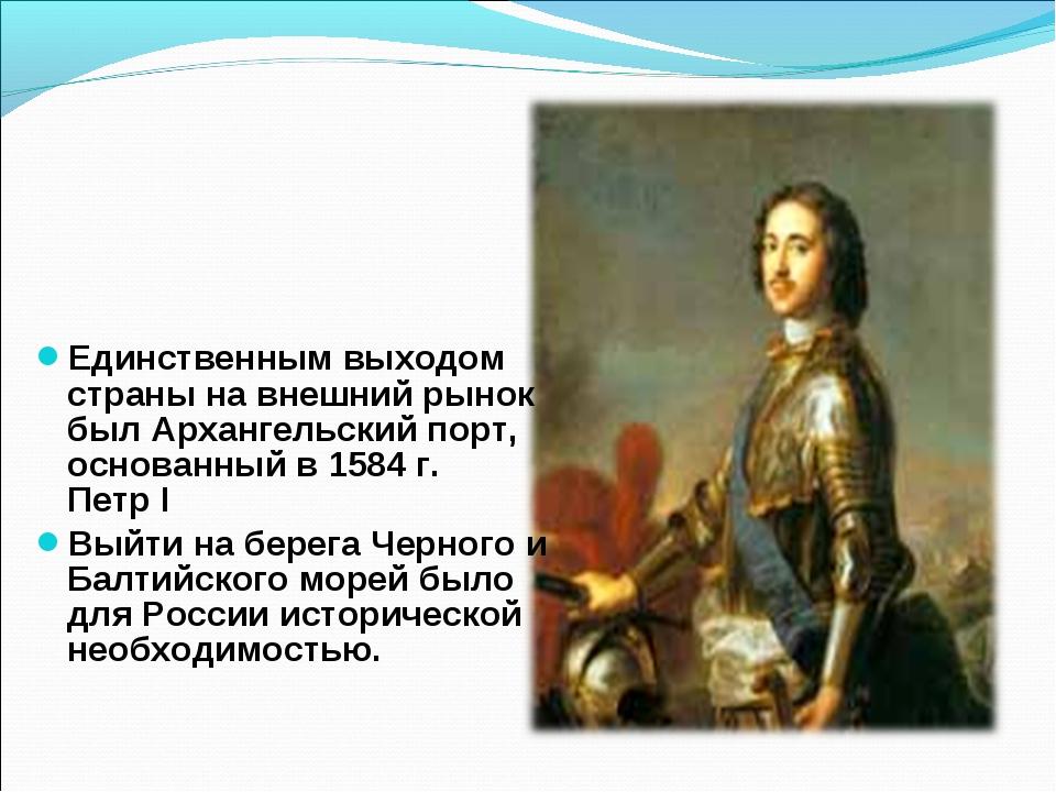 Единственным выходом страны на внешний рынок был Архангельский порт, основанн...