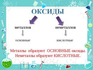 металлов неметаллов основные кислотные Металлы образуют ОСНОВНЫЕ оксиды. Неме