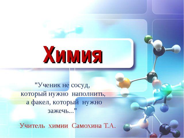 """Химия Учитель химии Самохина Т.А. """"Ученик не сосуд, который нужно наполнить,..."""