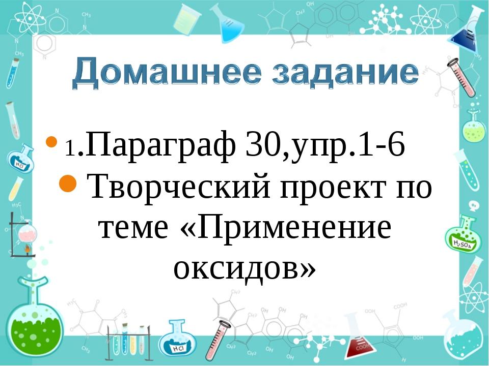 1.Параграф 30,упр.1-6 Творческий проект по теме «Применение оксидов»