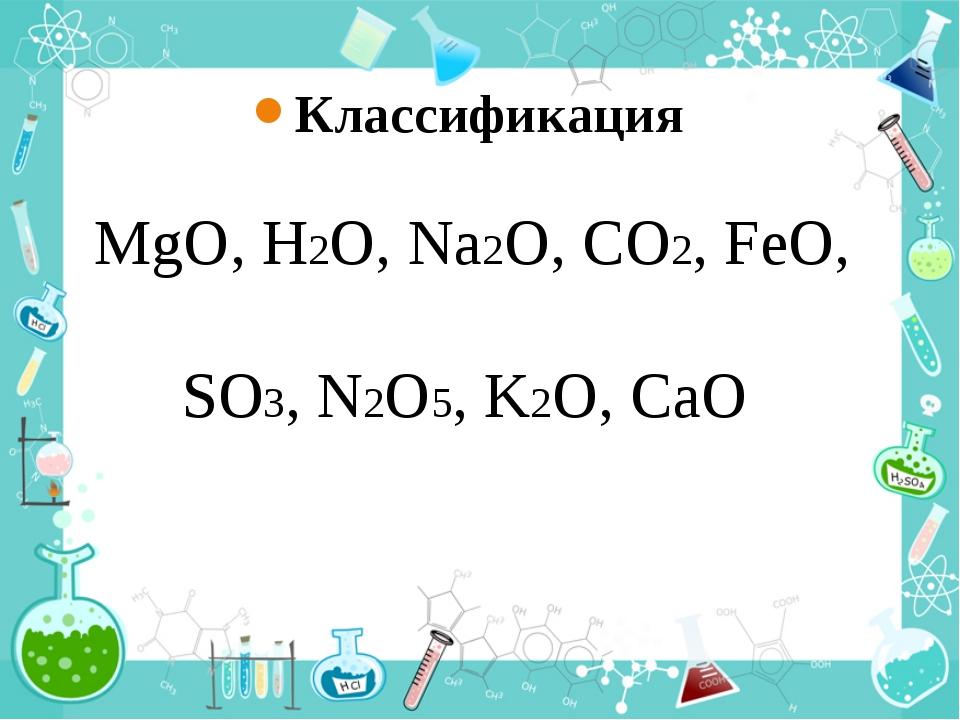 Классификация MgO, Н2О, Na2O, СО2, FeO, SO3, N2O5, K2O, CaO