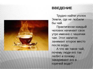 ВВЕДЕНИЕ Трудно найти уголок Земли, где не любили бы чай. Практически кажд