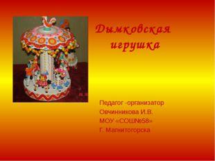 Дымковская игрушка Педагог -организатор Овчинникова И.В. МОУ «СОШ№58» Г. Магн