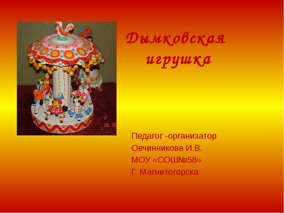 Дымковская игрушка Педагог -организатор Овчинникова И.В. МОУ «СОШ№58» Г. Магн...