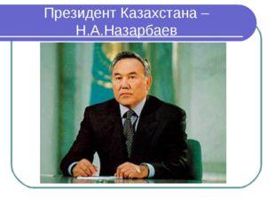 Президент Казахстана – Н.А.Назарбаев