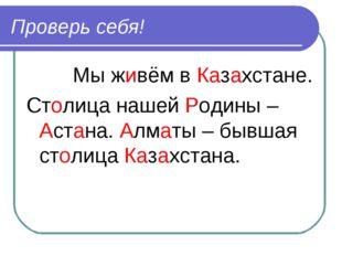 Проверь себя! Мы живём в Казахстане. Столица нашей Родины – Астана. Алматы –