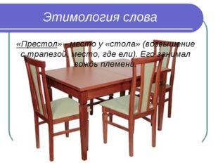 Этимология слова «Престол» - место у «стола» (возвышение с трапезой, место, г