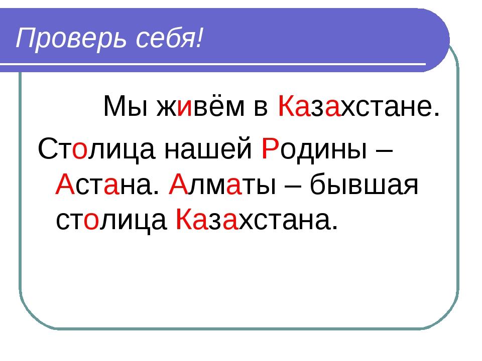Проверь себя! Мы живём в Казахстане. Столица нашей Родины – Астана. Алматы –...
