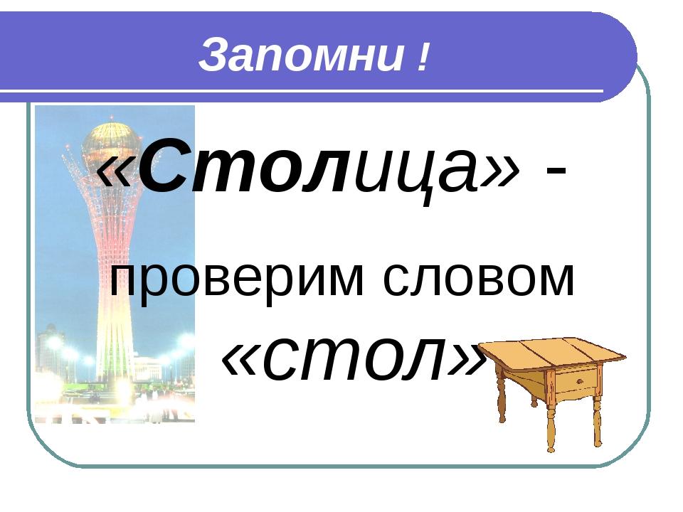 Запомни ! «Столица» - проверим словом «стол»