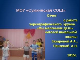 МОУ «Сумкинская СОШ» Отчет о работе хореографического кружка «Мы маленькие д