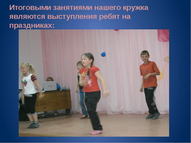 Итоговыми занятиями нашего кружка являются выступления ребят на праздниках: