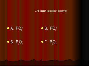 3. Фосфат-ион имеет формулу А. PO43- Б. P2O3 В. PO33- Г. P2O5
