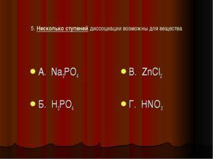 5. Несколько ступеней диссоциации возможны для вещества А. Na3PO4 Б. H3PO4 В.