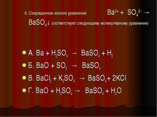 6. Сокращенное ионное уравнение Ba2+ + SO42- → BaSO4↓ соответствует следующем