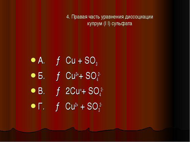 4. Правая часть уравнения диссоциации купрум (I I) сульфата А. → Cu + SO3 Б....