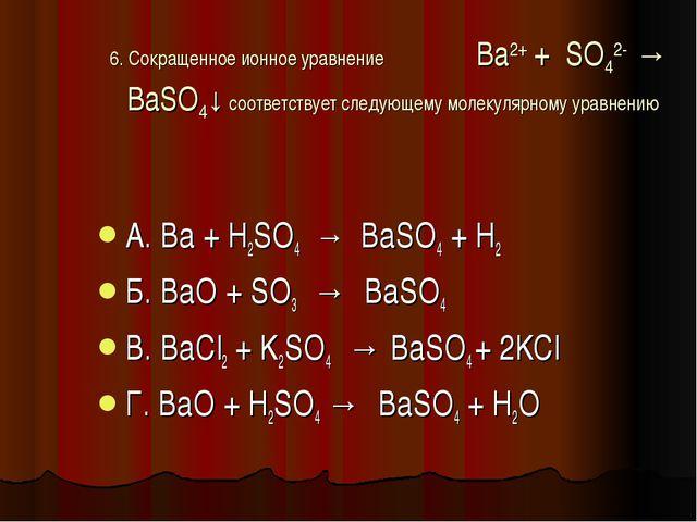 6. Сокращенное ионное уравнение Ba2+ + SO42- → BaSO4↓ соответствует следующем...