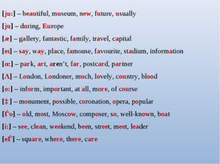 [ju:] – beautiful, museum, new, future, usually [ju] – during, Europe [æ] – g