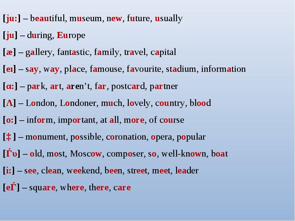 [ju:] – beautiful, museum, new, future, usually [ju] – during, Europe [æ] – g...