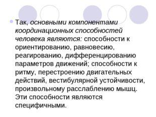 Так, основными компонентами координационных способностей человека являются: с