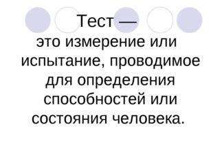 Тест — это измерение или испытание, проводимое для определения способностей и