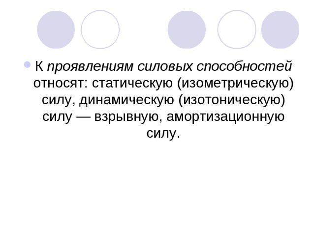К проявлениям силовых способностей относят: статическую (изометрическую) силу...