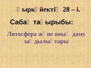 Қыркүйектің 28 – і. Сабақ тақырыбы: Литосфера және оның даму заңдылықтары