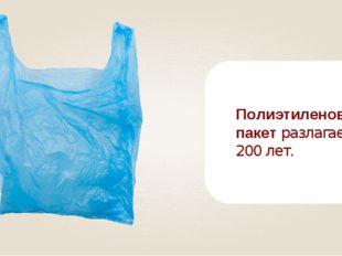 Полиэтиленовый пакет разлагается 200 лет.