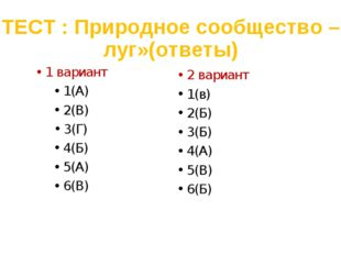 ТЕСТ : Природное сообщество –луг»(ответы) 1 вариант 1(А) 2(В) 3(Г) 4(Б) 5(А)
