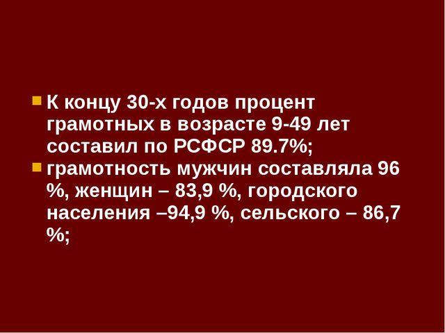 К концу 30-х годов процент грамотных в возрасте 9-49 лет составил по РСФСР 89...
